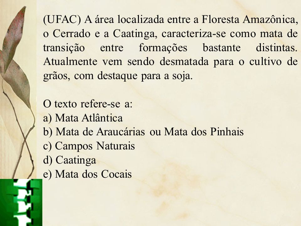 (UFAC) A área localizada entre a Floresta Amazônica, o Cerrado e a Caatinga, caracteriza-se como mata de transição entre formações bastante distintas.