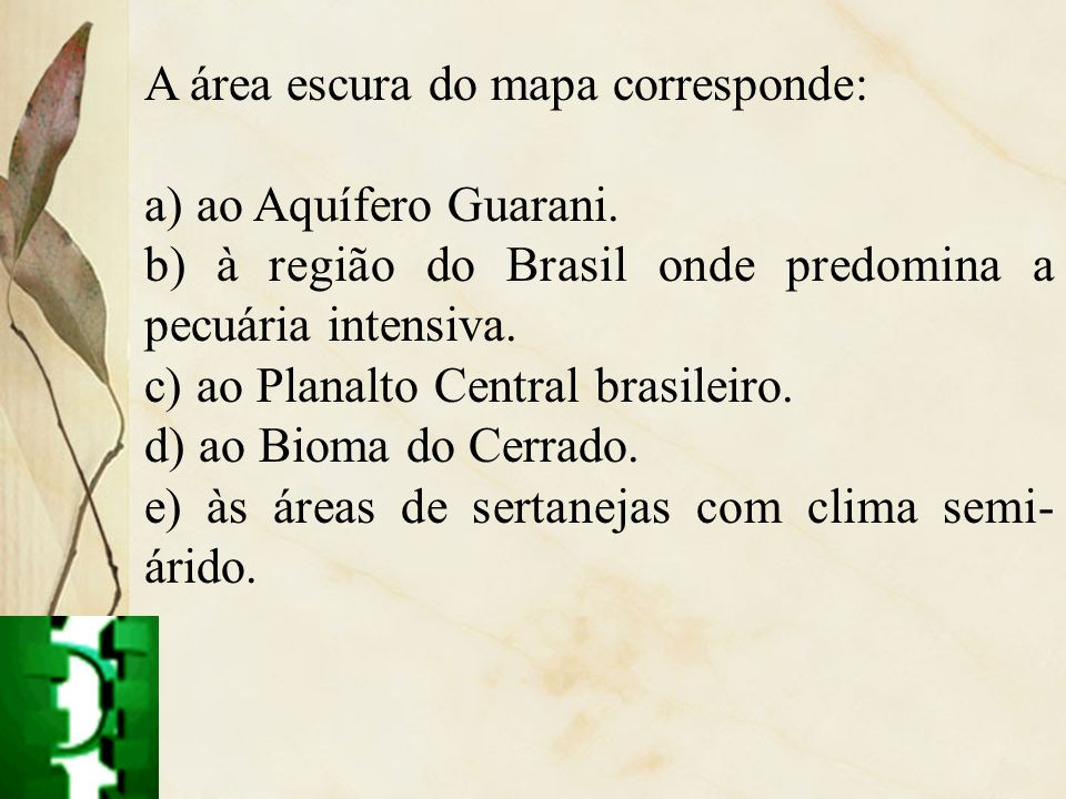 A área escura do mapa corresponde: a) ao Aquífero Guarani. b) à região do Brasil onde predomina a pecuária intensiva. c) ao Planalto Central brasileir