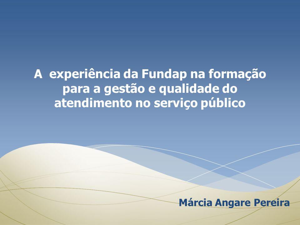 A experiência da Fundap na formação para a gestão e qualidade do atendimento no serviço público Márcia Angare Pereira