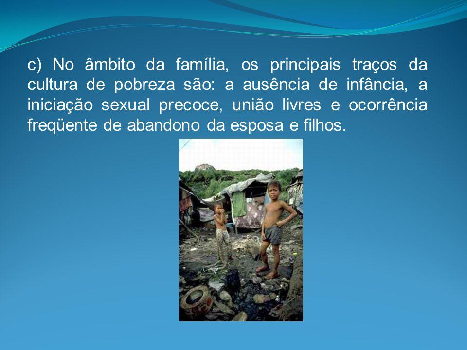 c) No âmbito da família, os principais traços da cultura de pobreza são: a ausência de infância, a iniciação sexual precoce, união livres e ocorrência