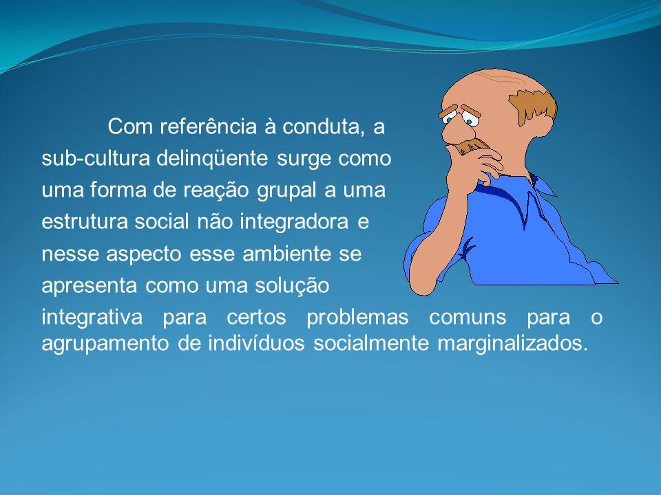 Com referência à conduta, a sub-cultura delinqüente surge como uma forma de reação grupal a uma estrutura social não integradora e nesse aspecto esse