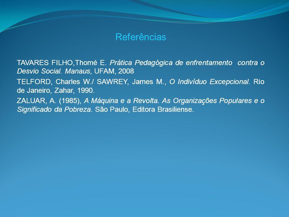 Referências TAVARES FILHO,Thomé E. Prática Pedagógica de enfrentamento contra o Desvio Social. Manaus, UFAM, 2008 TELFORD, Charles W./ SAWREY, James M