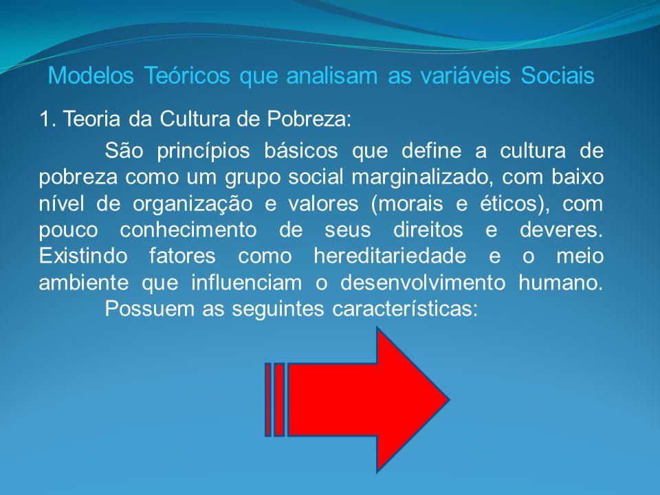 Modelos Teóricos que analisam as variáveis Sociais 1. Teoria da Cultura de Pobreza: São princípios básicos que define a cultura de pobreza como um gru