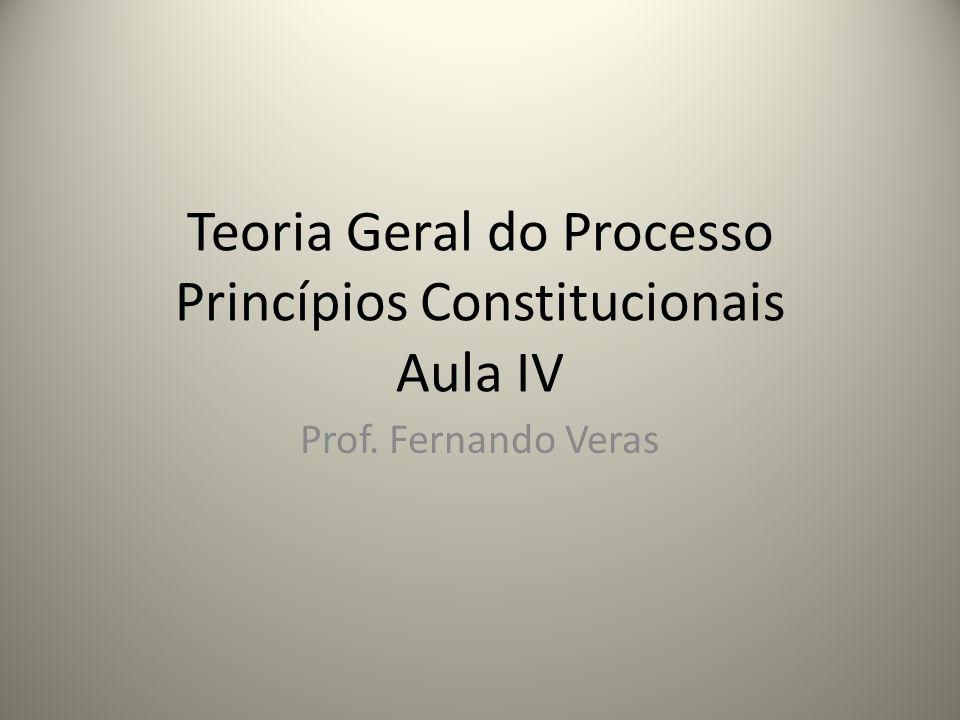 Teoria Geral do Processo Princípios Constitucionais Aula IV Prof. Fernando Veras
