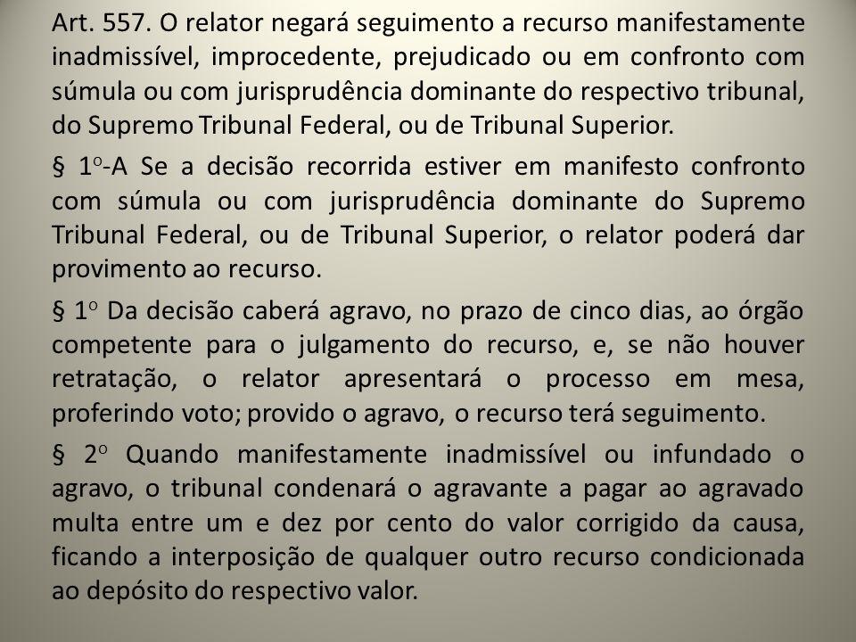 Art. 557. O relator negará seguimento a recurso manifestamente inadmissível, improcedente, prejudicado ou em confronto com súmula ou com jurisprudênci