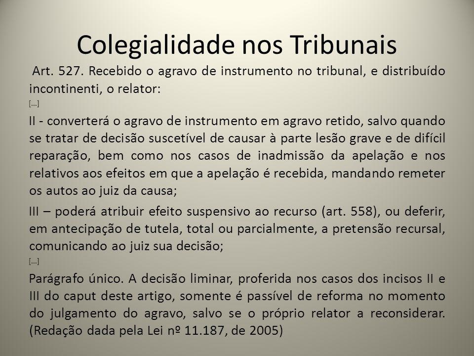 Colegialidade nos Tribunais Art. 527. Recebido o agravo de instrumento no tribunal, e distribuído incontinenti, o relator: [...] II - converterá o agr