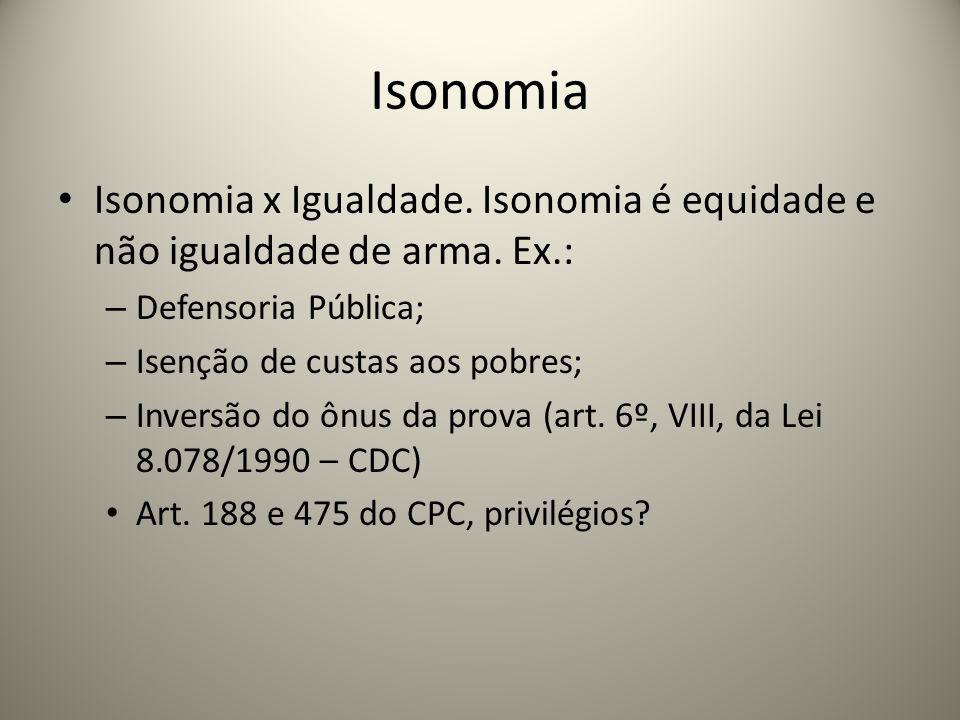 Isonomia Isonomia x Igualdade. Isonomia é equidade e não igualdade de arma. Ex.: – Defensoria Pública; – Isenção de custas aos pobres; – Inversão do ô