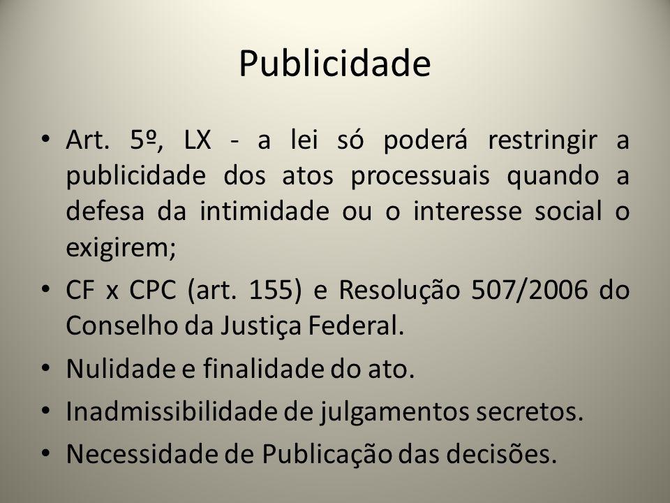 Publicidade Art. 5º, LX - a lei só poderá restringir a publicidade dos atos processuais quando a defesa da intimidade ou o interesse social o exigirem