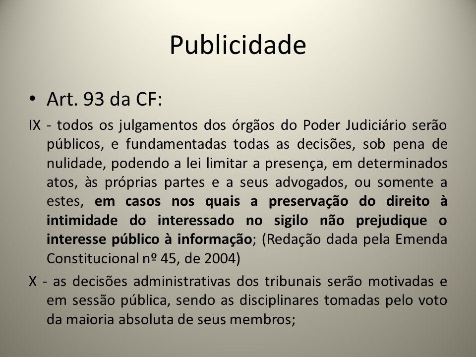 Publicidade Art. 93 da CF: IX - todos os julgamentos dos órgãos do Poder Judiciário serão públicos, e fundamentadas todas as decisões, sob pena de nul