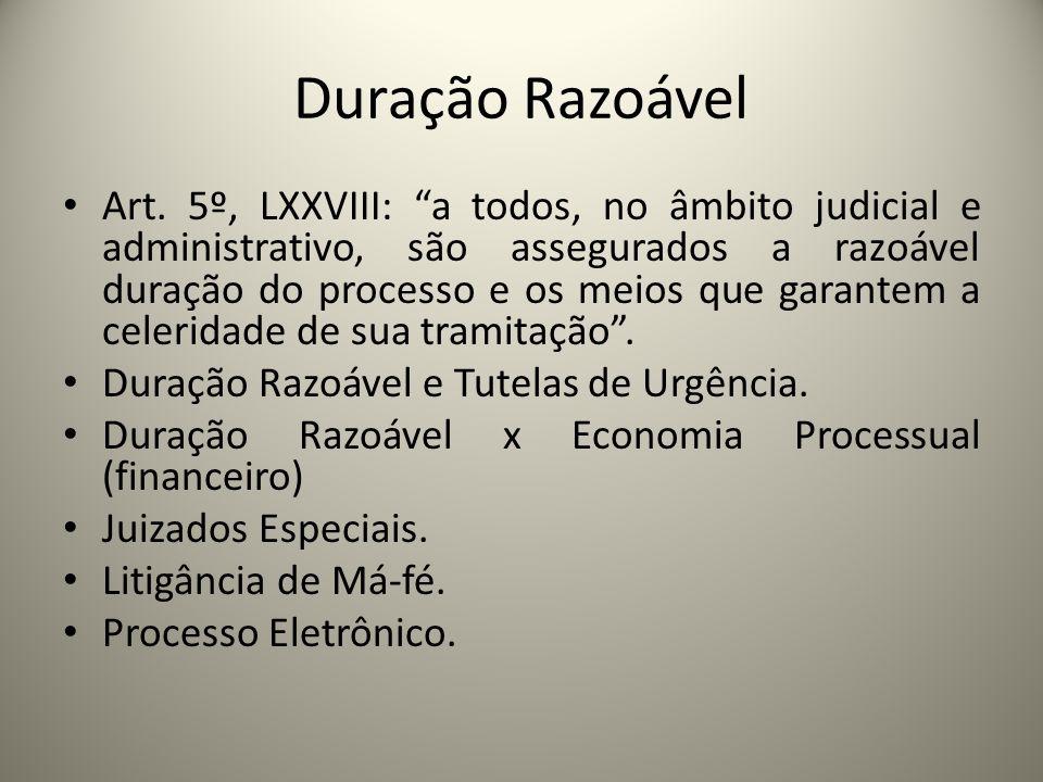 Duração Razoável Art. 5º, LXXVIII: a todos, no âmbito judicial e administrativo, são assegurados a razoável duração do processo e os meios que garante