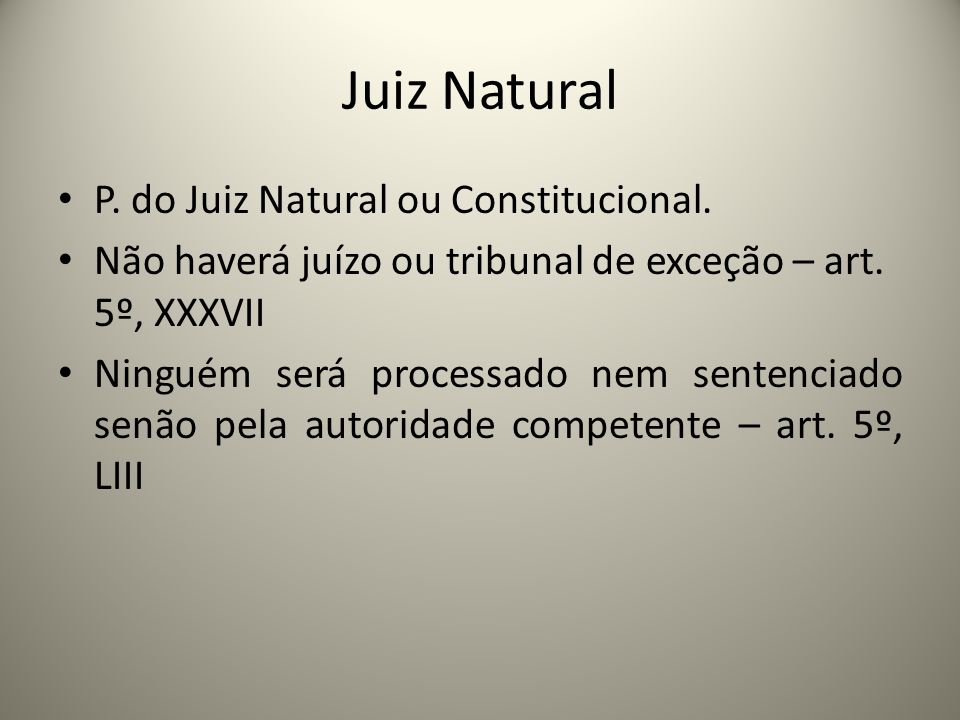 Juiz Natural P. do Juiz Natural ou Constitucional. Não haverá juízo ou tribunal de exceção – art. 5º, XXXVII Ninguém será processado nem sentenciado s