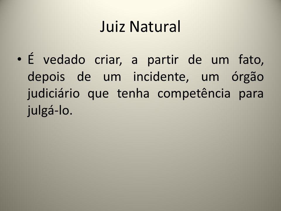 Juiz Natural É vedado criar, a partir de um fato, depois de um incidente, um órgão judiciário que tenha competência para julgá-lo.