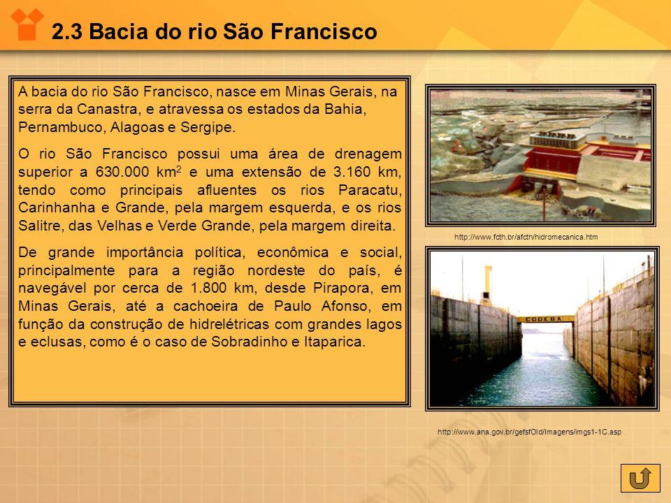 2.3 Bacia do rio São Francisco A bacia do rio São Francisco, nasce em Minas Gerais, na serra da Canastra, e atravessa os estados da Bahia, Pernambuco,