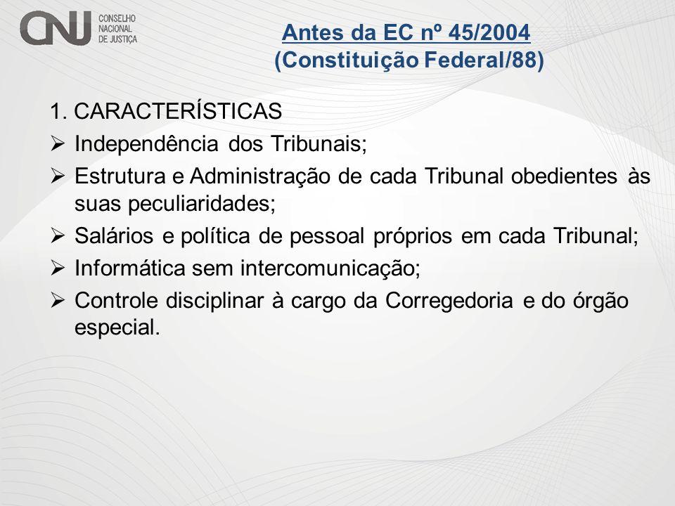 Antes da EC nº 45/2004 (Constituição Federal/88) 1. CARACTERÍSTICAS Independência dos Tribunais; Estrutura e Administração de cada Tribunal obedientes