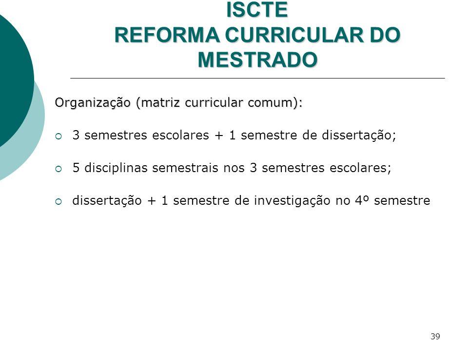 39 ISCTE REFORMA CURRICULAR DO MESTRADO Organização (matriz curricular comum): 3 semestres escolares + 1 semestre de dissertação; 5 disciplinas semest