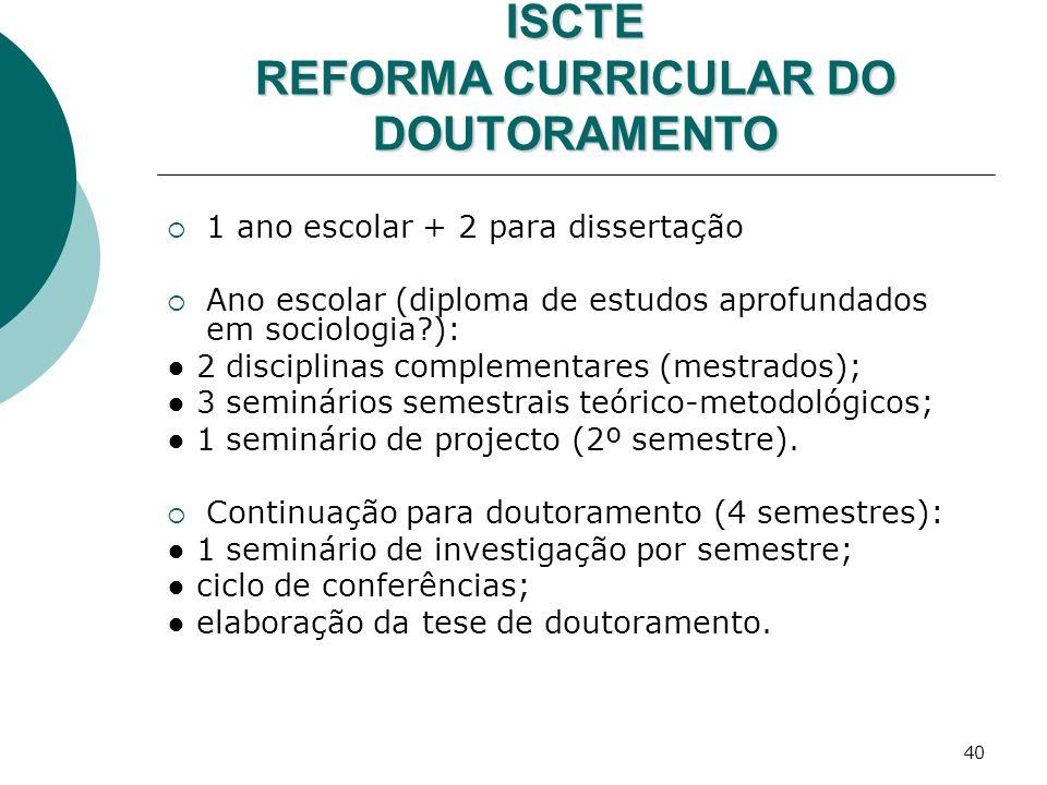 40 ISCTE REFORMA CURRICULAR DO DOUTORAMENTO 1 ano escolar + 2 para dissertação Ano escolar (diploma de estudos aprofundados em sociologia?): 2 discipl