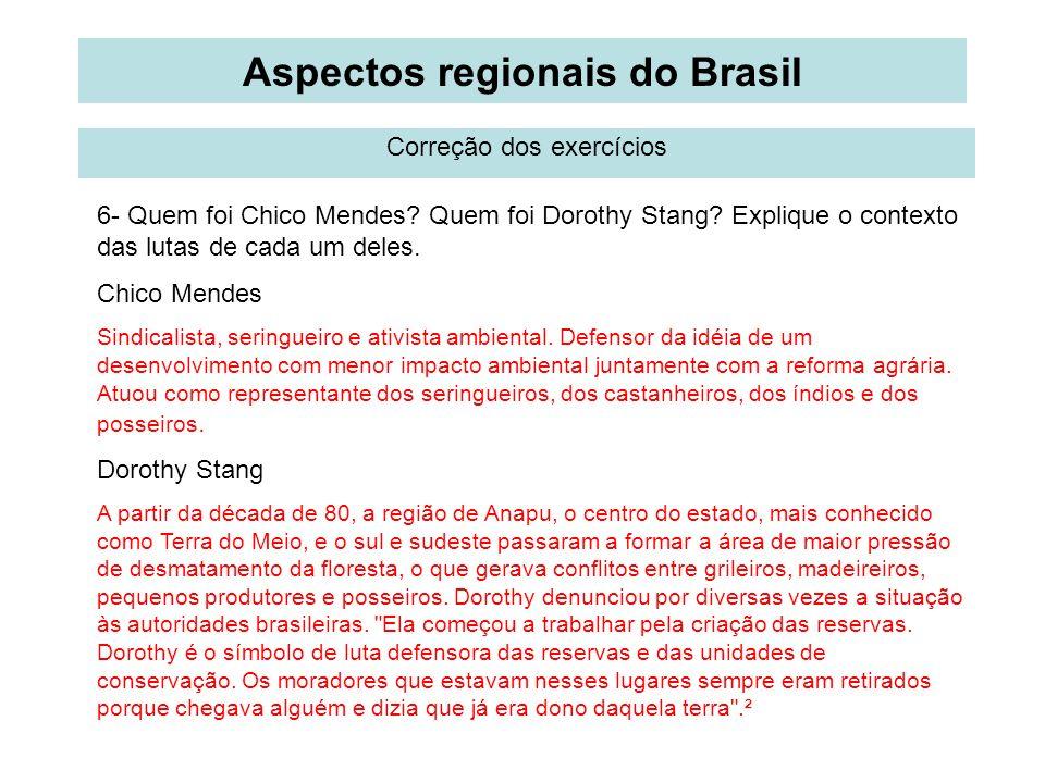 Aspectos regionais do Brasil Correção dos exercícios 6- Quem foi Chico Mendes? Quem foi Dorothy Stang? Explique o contexto das lutas de cada um deles.
