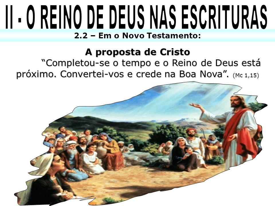2.2 – Em o Novo Testamento: A proposta de Cristo Completou-se o tempo e o Reino de Deus está próximo. Convertei-vos e crede na Boa Nova. (Mc 1,15)