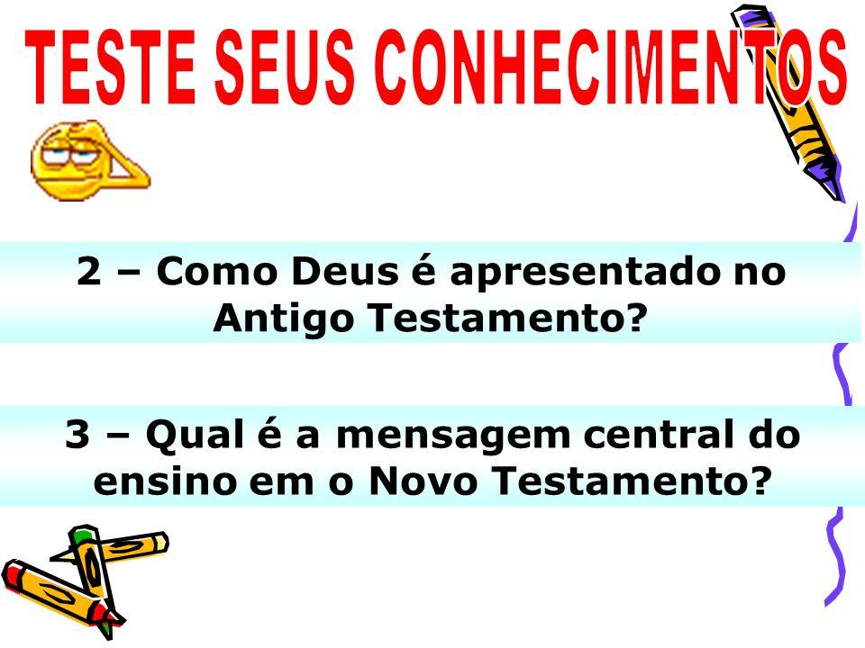 3 – Qual é a mensagem central do ensino em o Novo Testamento? 2 – Como Deus é apresentado no Antigo Testamento?