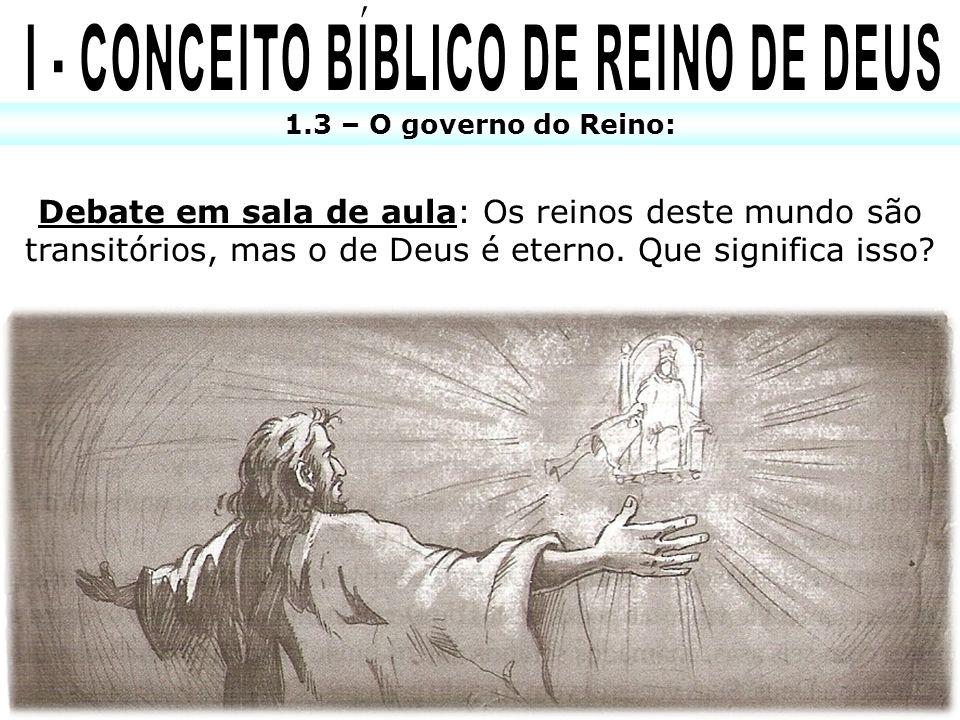 1.3 – O governo do Reino: Debate em sala de aula: Os reinos deste mundo são transitórios, mas o de Deus é eterno. Que significa isso?