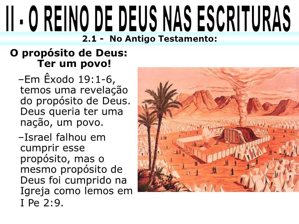 2.1 - No Antigo Testamento: O propósito de Deus: Ter um povo! –Em Êxodo 19:1-6, temos uma revelação do propósito de Deus. Deus queria ter uma nação, u