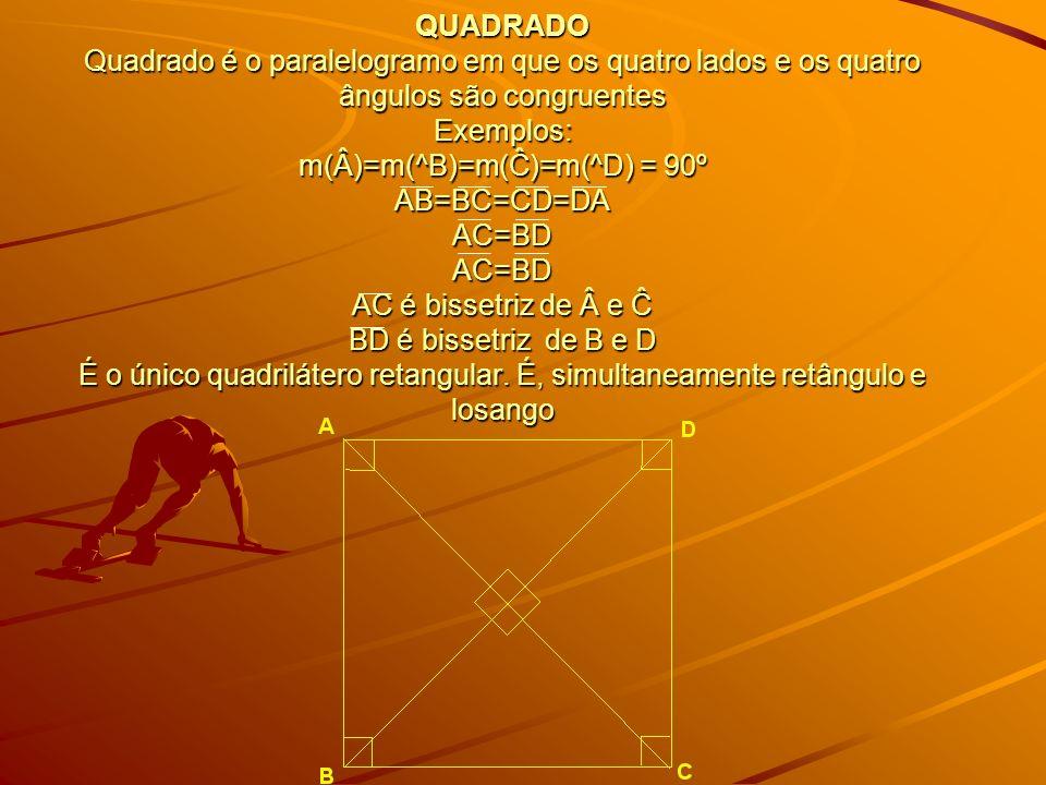 QUADRADO Quadrado é o paralelogramo em que os quatro lados e os quatro ângulos são congruentes Exemplos: m(Â)=m(^B)=m(Ĉ)=m(^D) = 90º AB=BC=CD=DA AC=BD