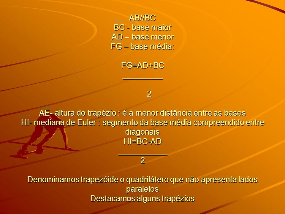 AB//BC BC - base maior AD – base menor FG – base média: FG=AD+BC _________ 2 AE- altura do trapézio : é a menor distância entre as bases HI- mediana d