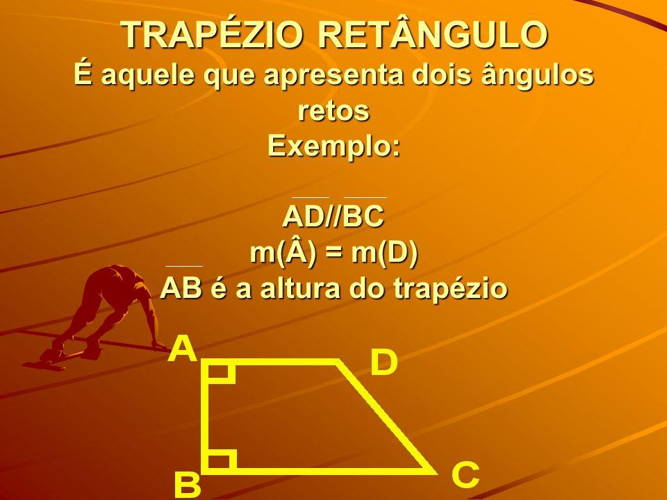 TRAPÉZIO RETÂNGULO É aquele que apresenta dois ângulos retos Exemplo: AD//BC m(Â) = m(D) AB é a altura do trapézio