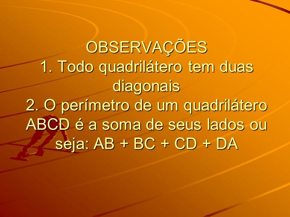 OBSERVAÇÕES 1. Todo quadrilátero tem duas diagonais 2. O perímetro de um quadrilátero ABCD é a soma de seus lados ou seja: AB + BC + CD + DA