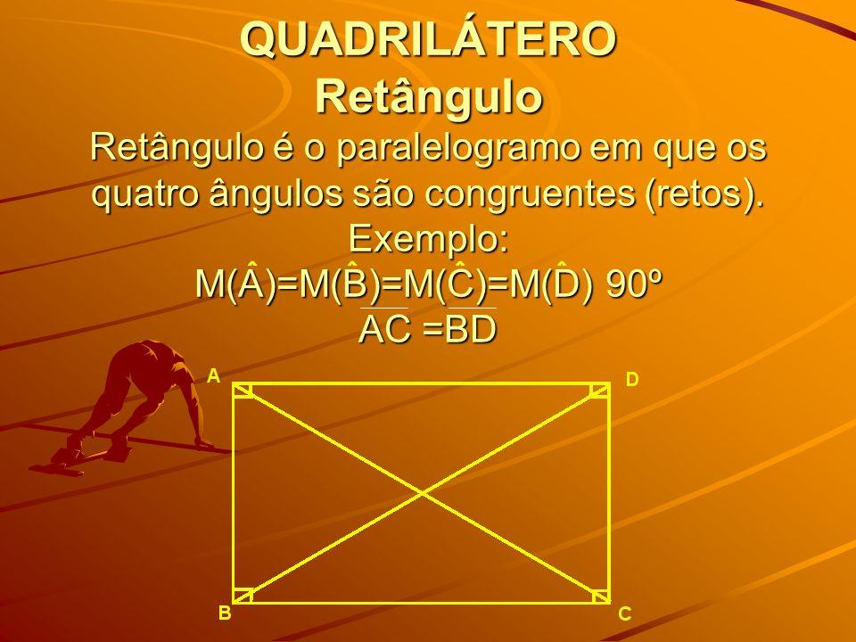 QUADRILÁTERO Retângulo Retângulo é o paralelogramo em que os quatro ângulos são congruentes (retos). Exemplo: M(A)=M(B)=M(C)=M(D) 90º AC =BD