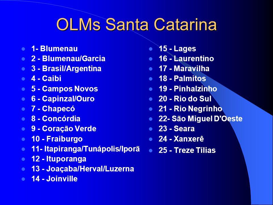 OLMs Santa Catarina 1- Blumenau 2 - Blumenau/Garcia 3 - Brasil/Argentina 4 - Caibi 5 - Campos Novos 6 - Capinzal/Ouro 7 - Chapecó 8 - Concórdia 9 - Coração Verde 10 - Fraiburgo 11- Itapiranga/Tunápolis/Iporã 12 - Ituporanga 13 - Joaçaba/Herval/Luzerna 14 - Joinville 15 - Lages 16 - Laurentino 17 - Maravilha 18 - Palmitos 19 - Pinhalzinho 20 - Rio do Sul 21 - Rio Negrinho 22- São Miguel D Oeste 23 - Seara 24 - Xanxerê 25 - Treze Tílias