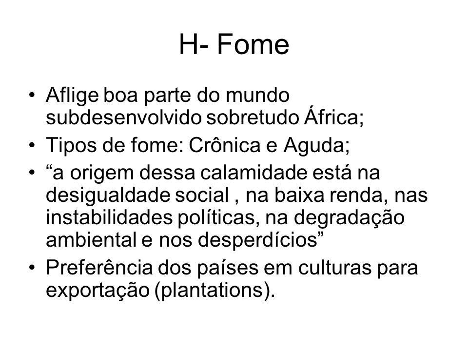 H- Fome Aflige boa parte do mundo subdesenvolvido sobretudo África; Tipos de fome: Crônica e Aguda; a origem dessa calamidade está na desigualdade soc