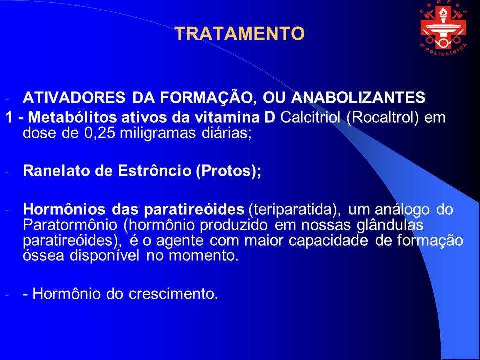 TRATAMENTO - ATIVADORES DA FORMAÇÃO, OU ANABOLIZANTES 1 - Metabólitos ativos da vitamina D Calcitriol (Rocaltrol) em dose de 0,25 miligramas diárias;