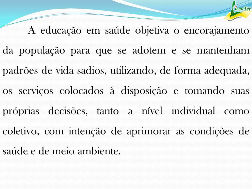A educação em saúde objetiva o encorajamento da população para que se adotem e se mantenham padrões de vida sadios, utilizando, de forma adequada, os