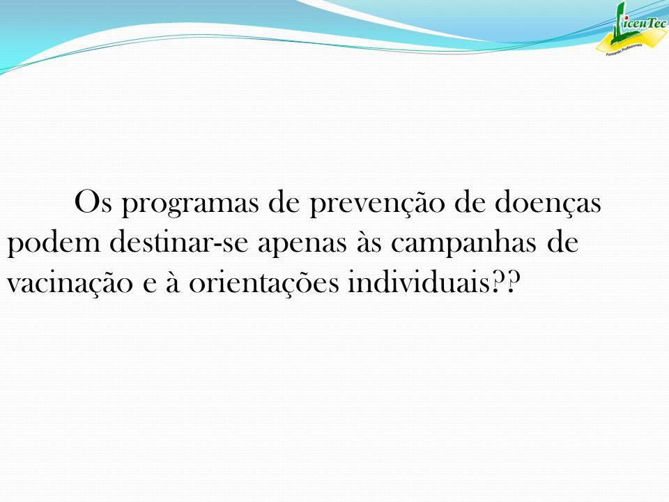 Os programas de prevenção de doenças podem destinar-se apenas às campanhas de vacinação e à orientações individuais??