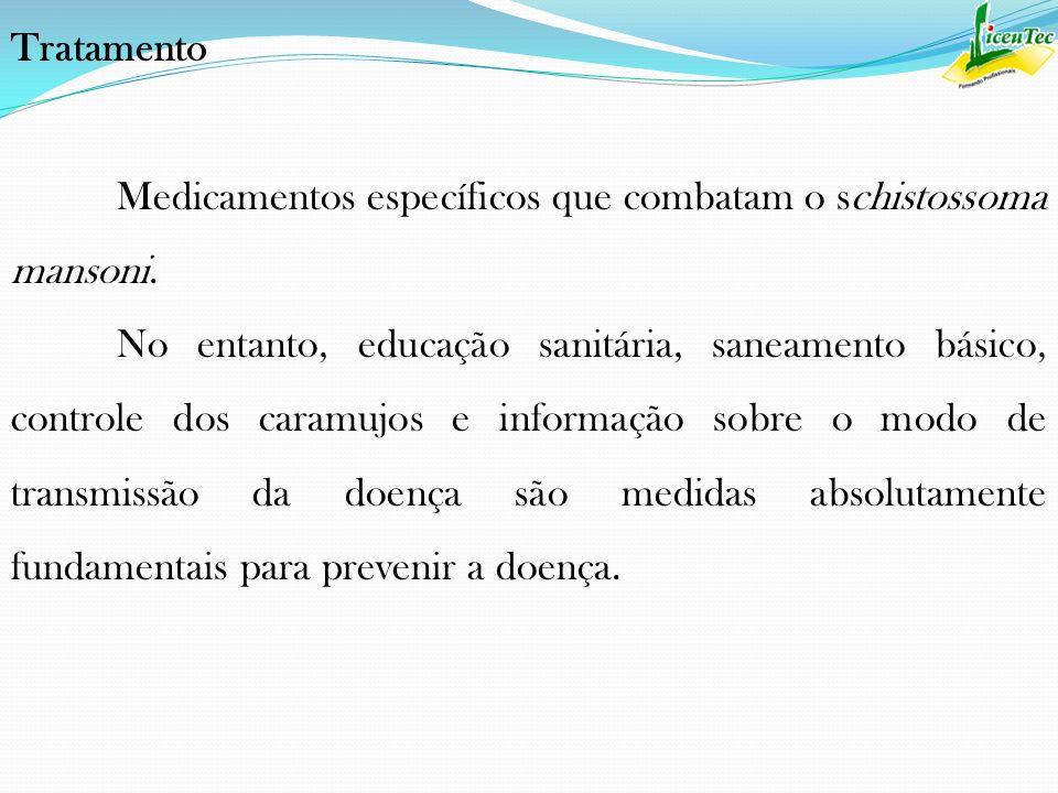 Tratamento Medicamentos específicos que combatam o schistossoma mansoni. No entanto, educação sanitária, saneamento básico, controle dos caramujos e i
