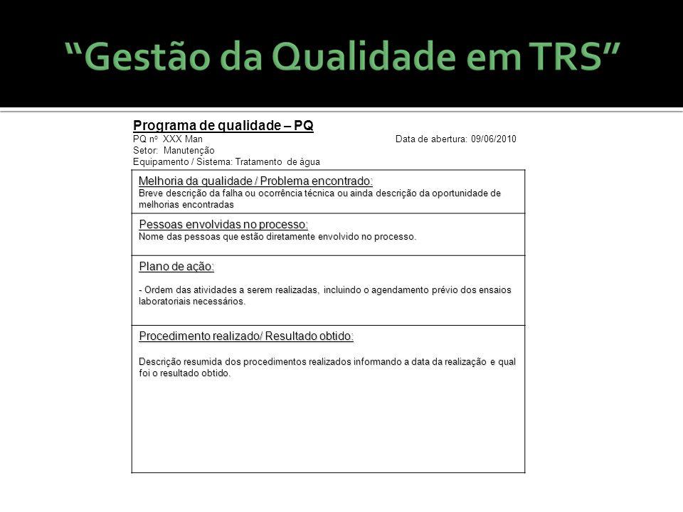 Programa de qualidade – PQ PQ n o XXX Man Data de abertura: 09/06/2010 Setor: Manutenção Equipamento / Sistema: Tratamento de àgua Melhoria da qualida