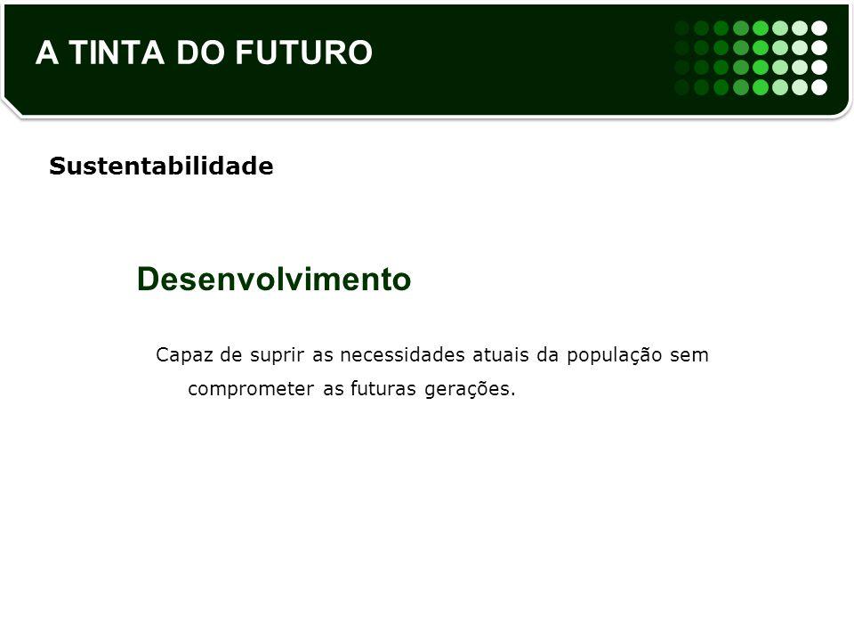 A TINTA DO FUTURO Desenvolvimento Capaz de suprir as necessidades atuais da população sem comprometer as futuras gerações. Sustentabilidade