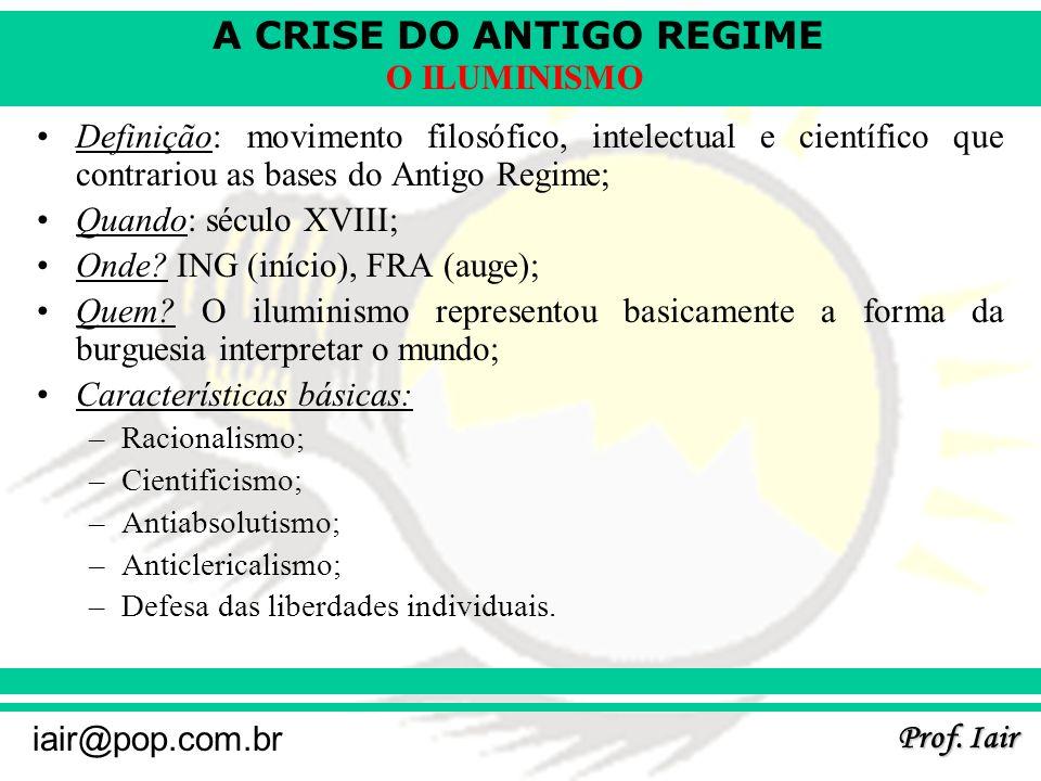 A CRISE DO ANTIGO REGIME Prof. Iair iair@pop.com.br O ILUMINISMO Definição: movimento filosófico, intelectual e científico que contrariou as bases do