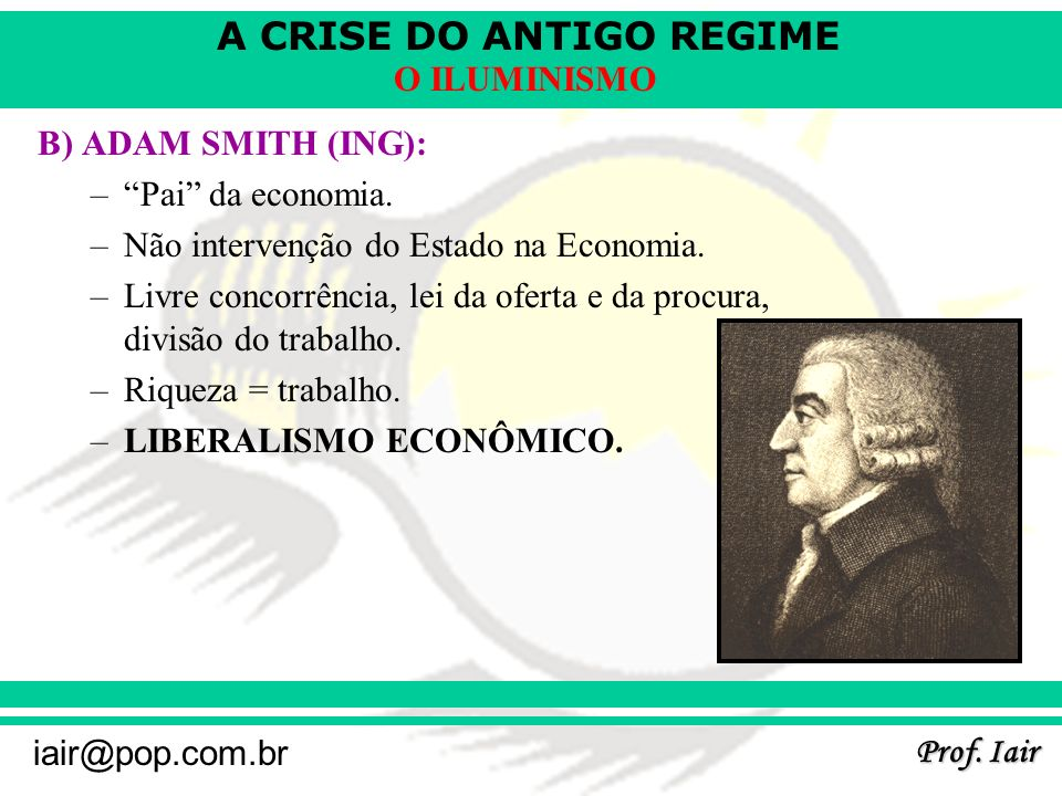 A CRISE DO ANTIGO REGIME Prof. Iair iair@pop.com.br O ILUMINISMO B) ADAM SMITH (ING): –Pai da economia. –Não intervenção do Estado na Economia. –Livre