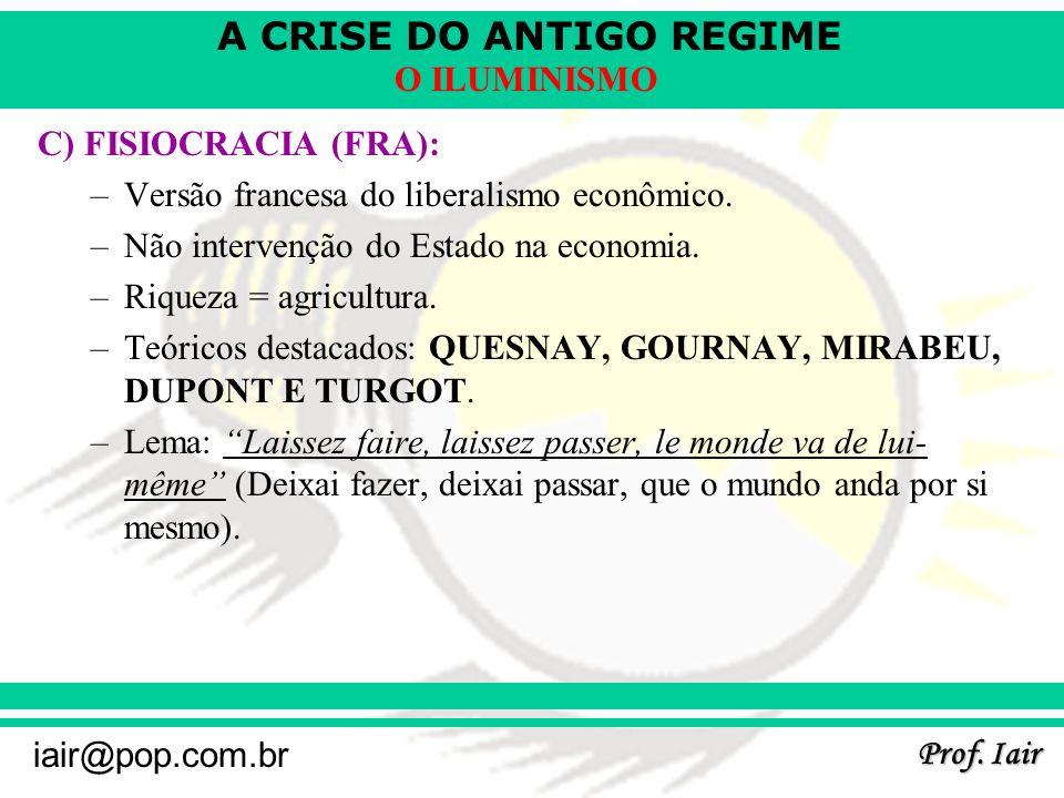 A CRISE DO ANTIGO REGIME Prof. Iair iair@pop.com.br O ILUMINISMO C) FISIOCRACIA (FRA): –Versão francesa do liberalismo econômico. –Não intervenção do