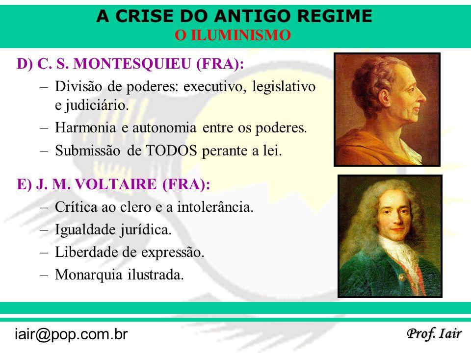 A CRISE DO ANTIGO REGIME Prof. Iair iair@pop.com.br O ILUMINISMO D) C. S. MONTESQUIEU (FRA): –Divisão de poderes: executivo, legislativo e judiciário.