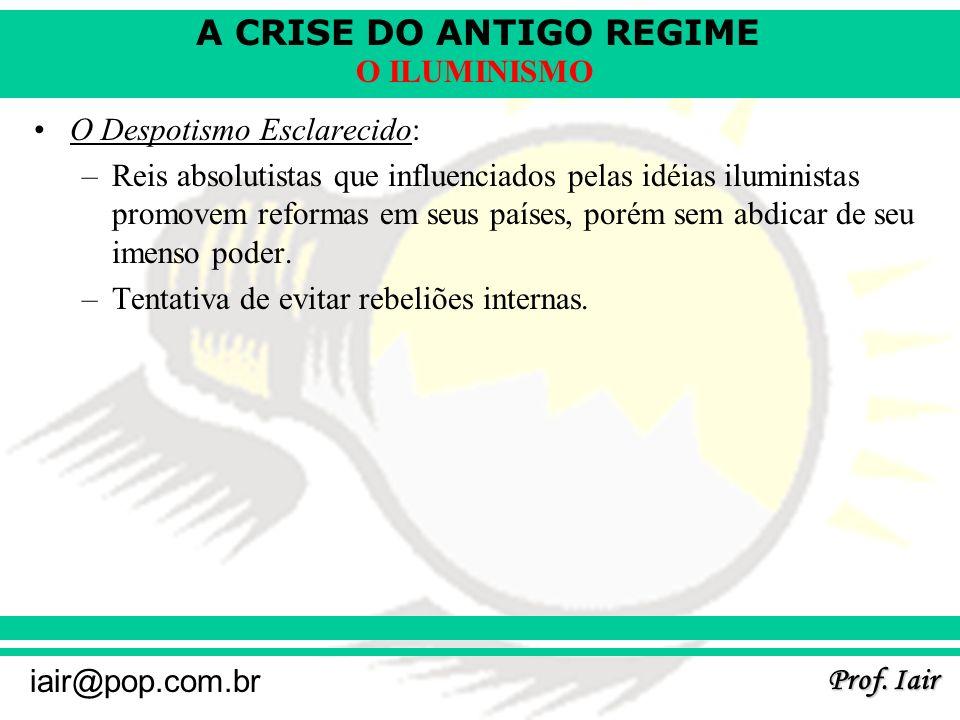 A CRISE DO ANTIGO REGIME Prof. Iair iair@pop.com.br O ILUMINISMO O Despotismo Esclarecido: –Reis absolutistas que influenciados pelas idéias iluminist