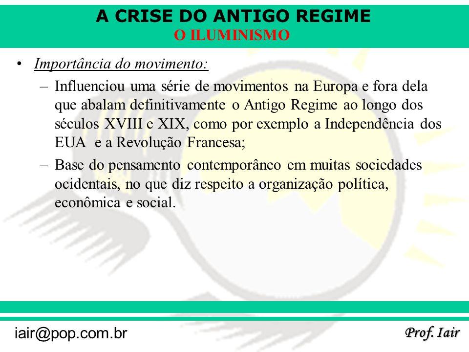 A CRISE DO ANTIGO REGIME Prof. Iair iair@pop.com.br O ILUMINISMO Importância do movimento: –Influenciou uma série de movimentos na Europa e fora dela
