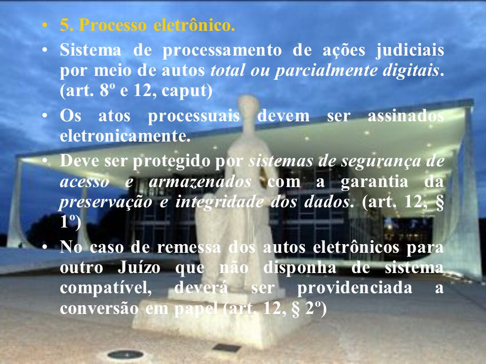 5. Processo eletrônico. Sistema de processamento de ações judiciais por meio de autos total ou parcialmente digitais. (art. 8º e 12, caput) Os atos pr