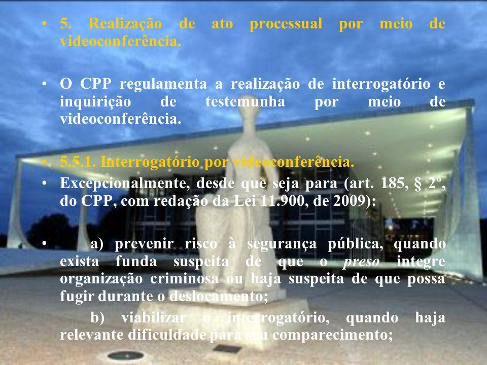 5. Realização de ato processual por meio de videoconferência. O CPP regulamenta a realização de interrogatório e inquirição de testemunha por meio de