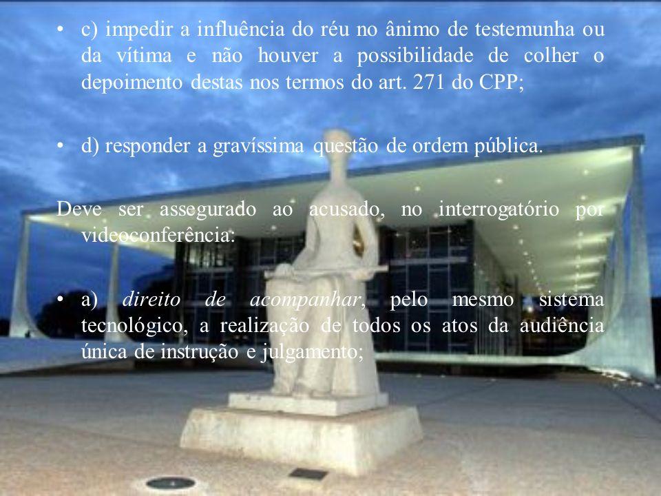 c) impedir a influência do réu no ânimo de testemunha ou da vítima e não houver a possibilidade de colher o depoimento destas nos termos do art. 271 d