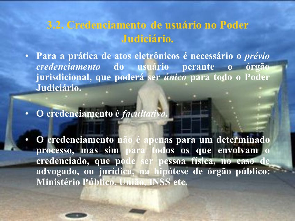 3.2. Credenciamento de usuário no Poder Judiciário. Para a prática de atos eletrônicos é necessário o prévio credenciamento do usuário perante o órgão