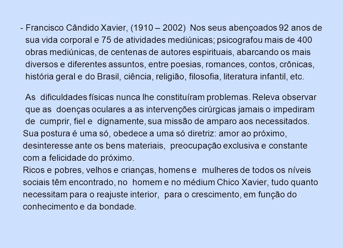- Francisco Cândido Xavier, (1910 – 2002) Nos seus abençoados 92 anos de sua vida corporal e 75 de atividades mediúnicas; psicografou mais de 400 obra
