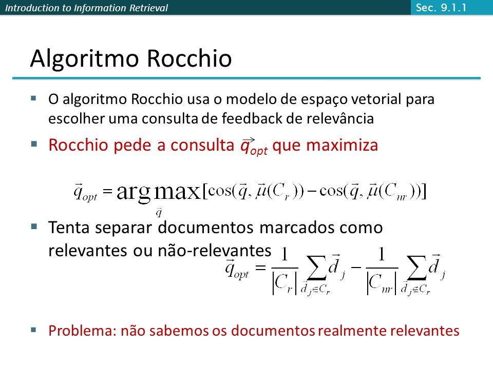 Introduction to Information Retrieval Algoritmo Rocchio O algoritmo Rocchio usa o modelo de espaço vetorial para escolher uma consulta de feedback de